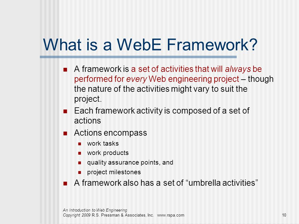 An Introduction to Web Engineering Copyright 2009 R.S. Pressman & Associates, Inc. www.rspa.com10 What is a WebE Framework? A framework is a set of ac