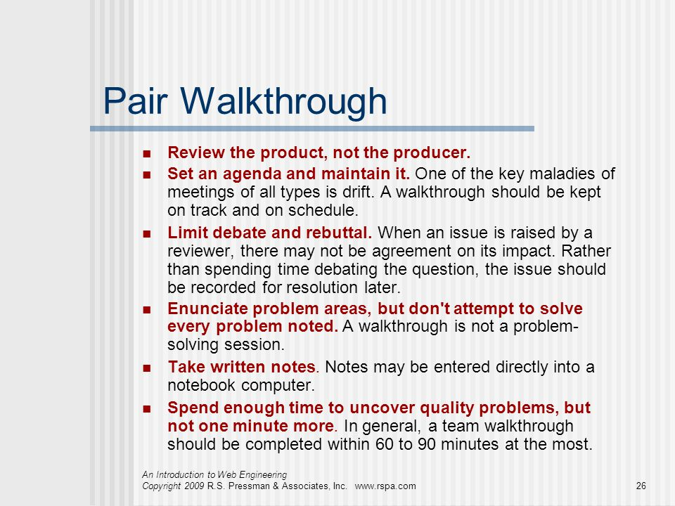 An Introduction to Web Engineering Copyright 2009 R.S. Pressman & Associates, Inc. www.rspa.com26 Pair Walkthrough Review the product, not the produce