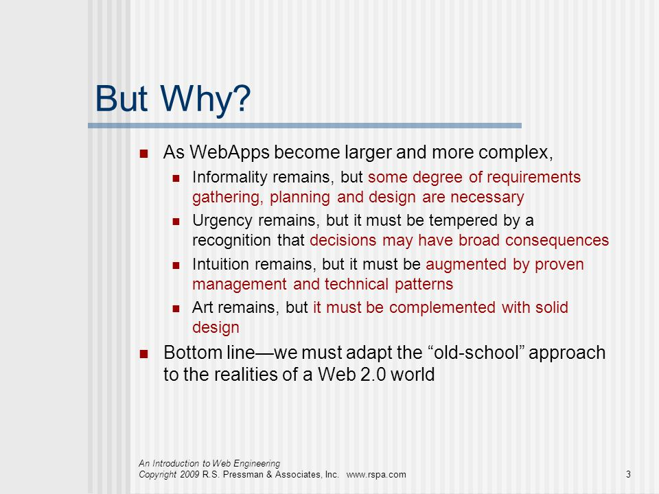 An Introduction to Web Engineering Copyright 2009 R.S. Pressman & Associates, Inc. www.rspa.com3 But Why? As WebApps become larger and more complex, I