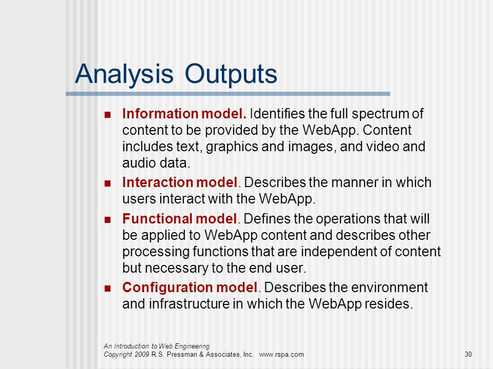 An Introduction to Web Engineering Copyright 2009 R.S. Pressman & Associates, Inc. www.rspa.com30 Analysis Outputs Information model. Identifies the f