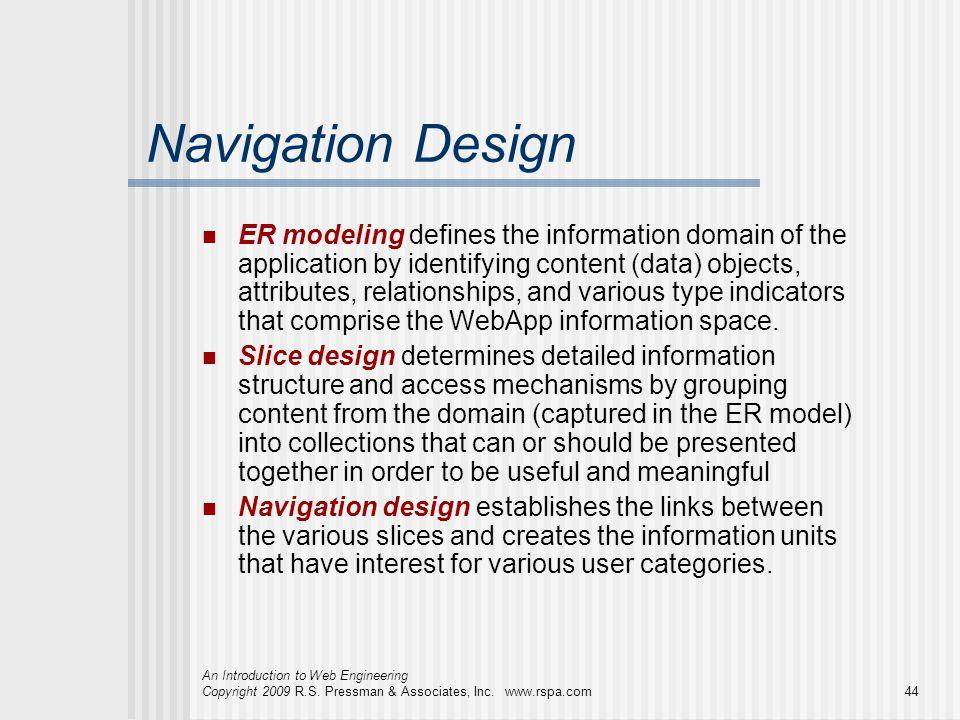 An Introduction to Web Engineering Copyright 2009 R.S. Pressman & Associates, Inc. www.rspa.com44 Navigation Design ER modeling defines the informatio