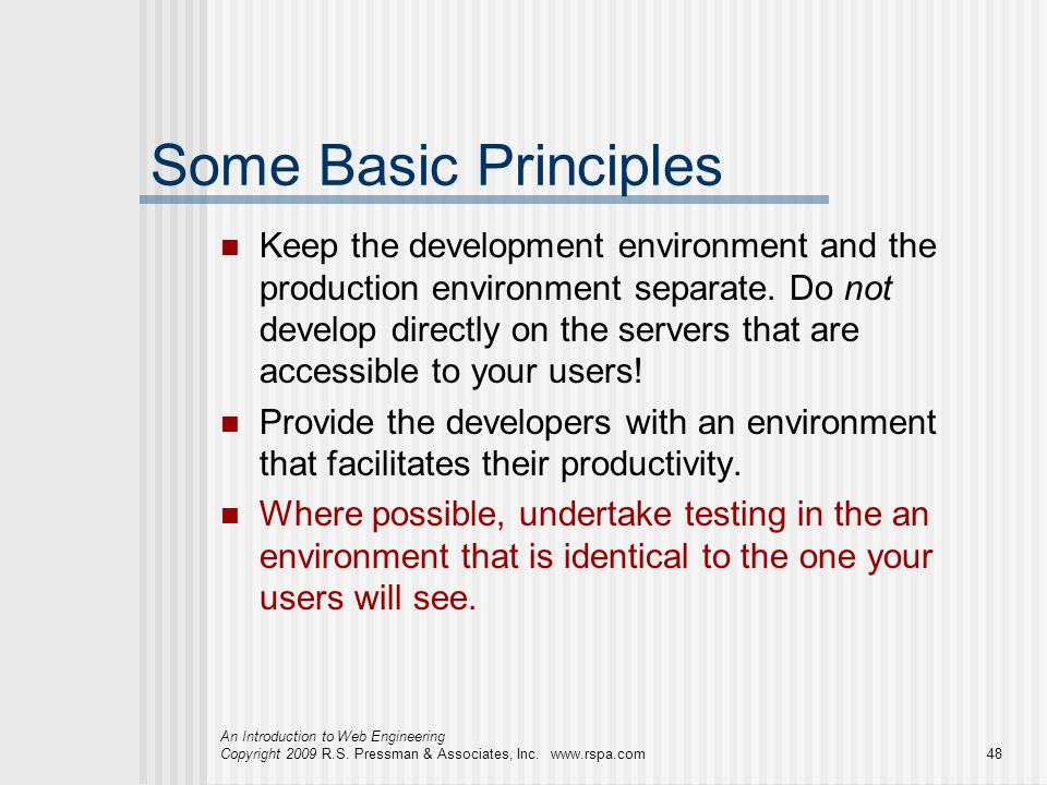 An Introduction to Web Engineering Copyright 2009 R.S. Pressman & Associates, Inc. www.rspa.com48 Some Basic Principles Keep the development environme