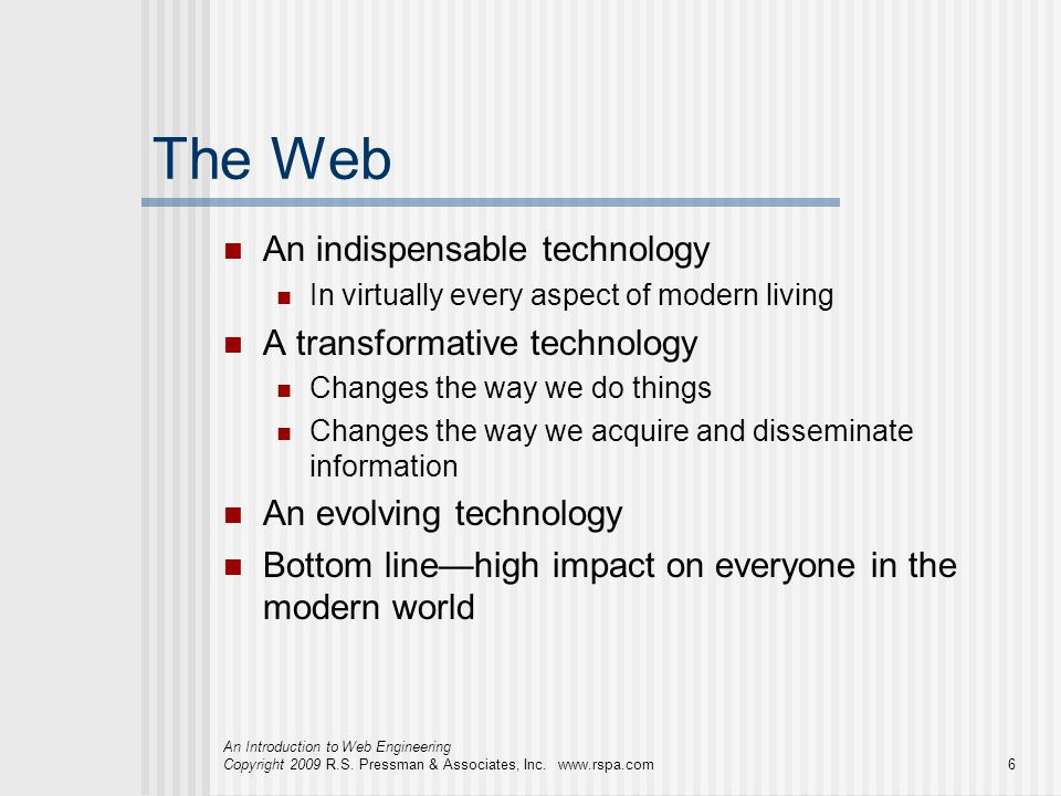 An Introduction to Web Engineering Copyright 2009 R.S. Pressman & Associates, Inc. www.rspa.com6 The Web An indispensable technology In virtually ever