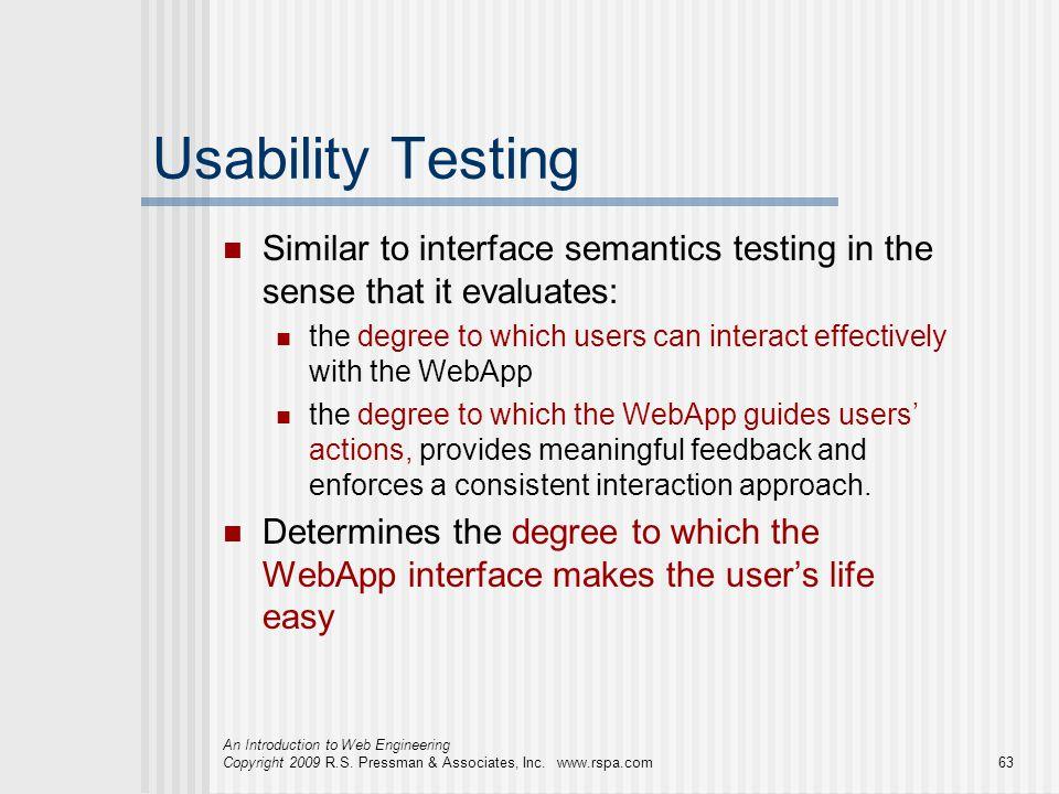 An Introduction to Web Engineering Copyright 2009 R.S. Pressman & Associates, Inc. www.rspa.com63 Usability Testing Similar to interface semantics tes