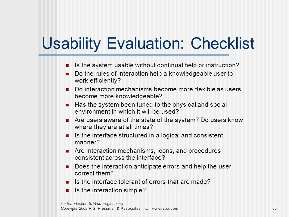 An Introduction to Web Engineering Copyright 2009 R.S. Pressman & Associates, Inc. www.rspa.com65 Usability Evaluation: Checklist Is the system usable
