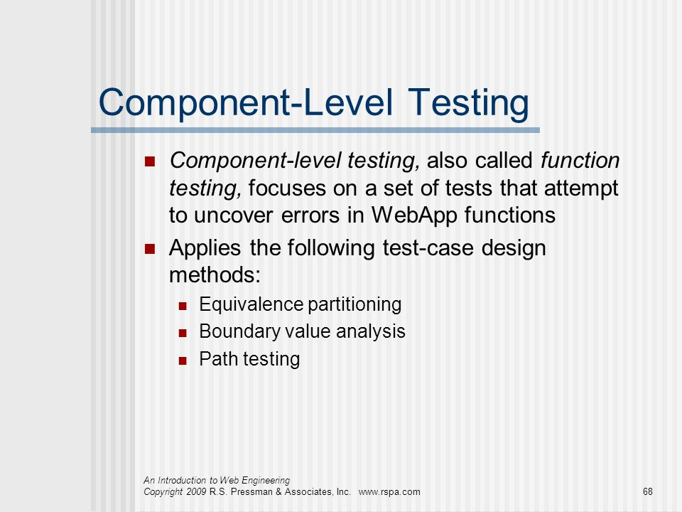 An Introduction to Web Engineering Copyright 2009 R.S. Pressman & Associates, Inc. www.rspa.com68 Component-Level Testing Component-level testing, als
