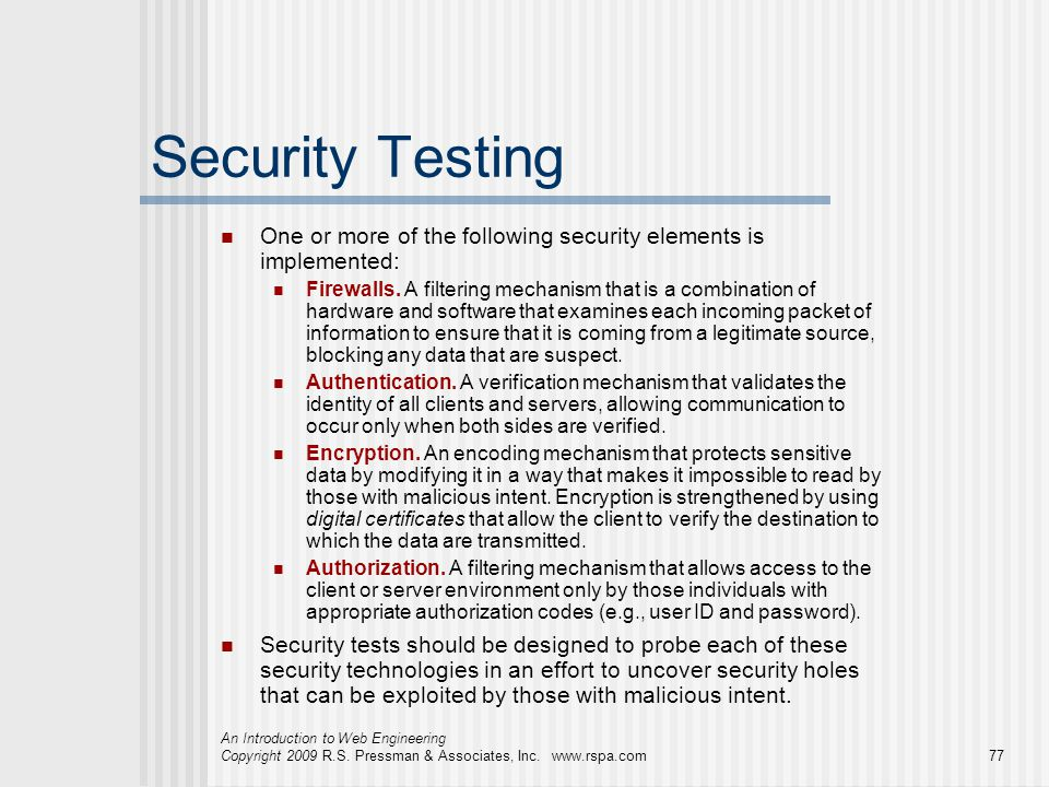 An Introduction to Web Engineering Copyright 2009 R.S. Pressman & Associates, Inc. www.rspa.com77 Security Testing One or more of the following securi