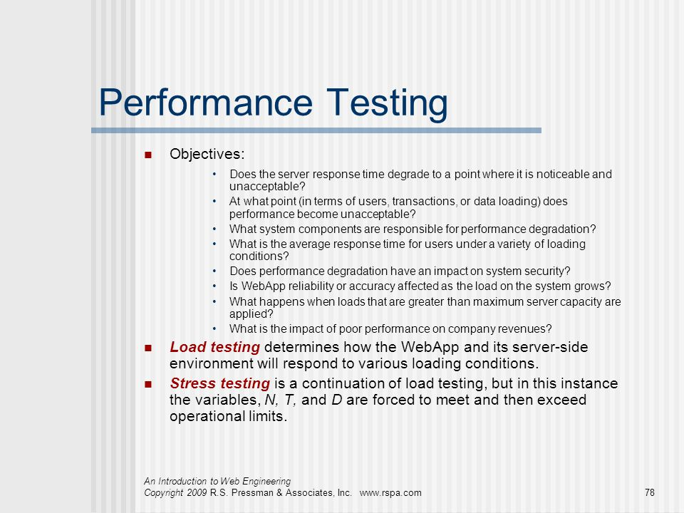 An Introduction to Web Engineering Copyright 2009 R.S. Pressman & Associates, Inc. www.rspa.com78 Performance Testing Objectives: Does the server resp