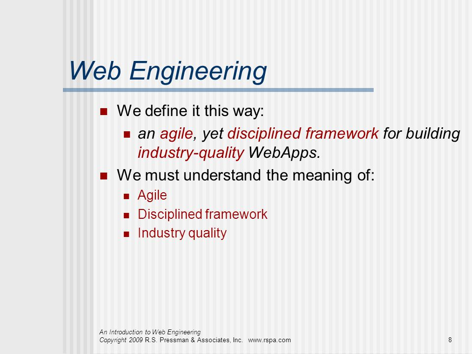 An Introduction to Web Engineering Copyright 2009 R.S. Pressman & Associates, Inc. www.rspa.com8 Web Engineering We define it this way: an agile, yet