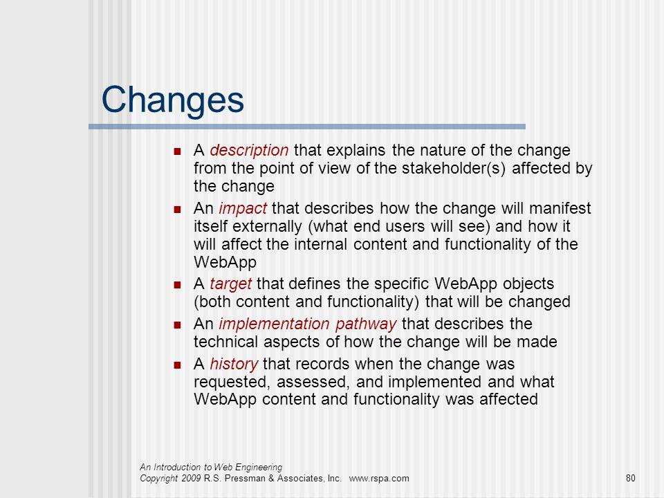 An Introduction to Web Engineering Copyright 2009 R.S. Pressman & Associates, Inc. www.rspa.com80 Changes A description that explains the nature of th