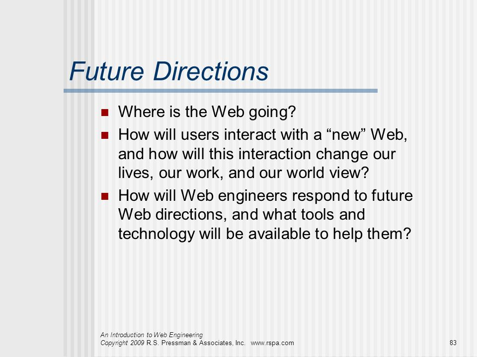 An Introduction to Web Engineering Copyright 2009 R.S. Pressman & Associates, Inc. www.rspa.com83 Future Directions Where is the Web going? How will u