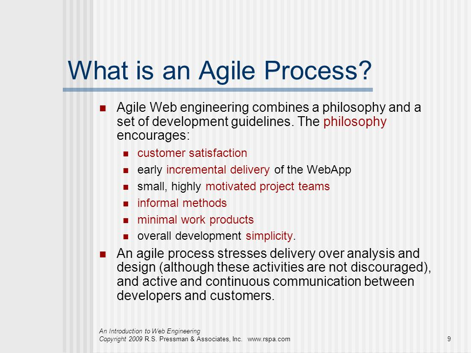 An Introduction to Web Engineering Copyright 2009 R.S. Pressman & Associates, Inc. www.rspa.com9 What is an Agile Process? Agile Web engineering combi