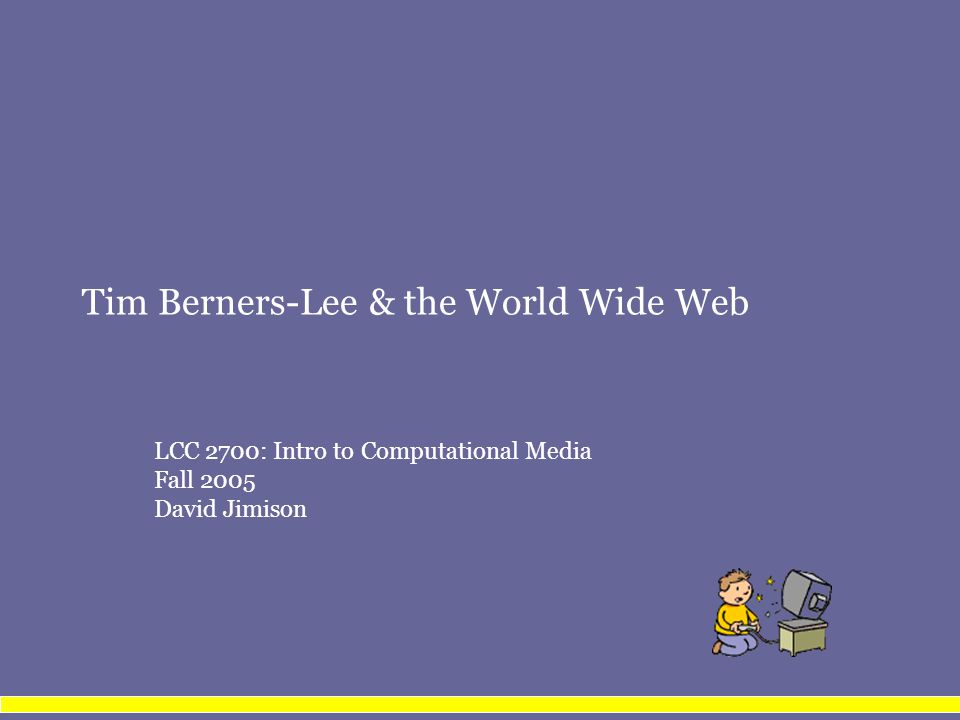 Tim Berners-Lee & the World Wide Web LCC 2700: Intro to Computational Media Fall 2005 David Jimison