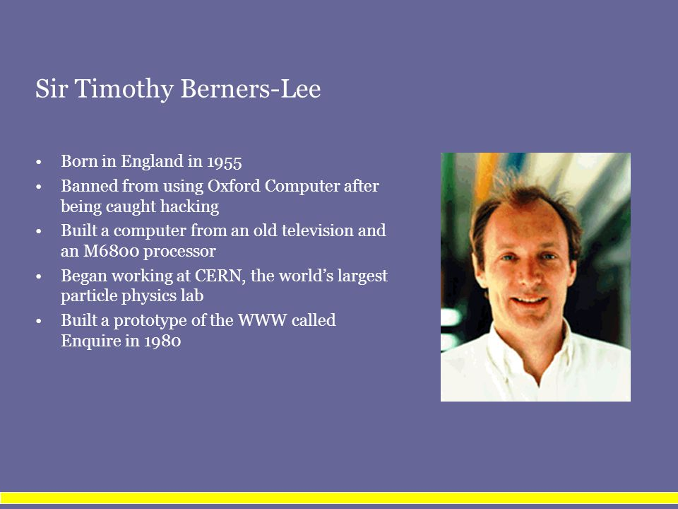 Sir Timothy Berners-Lee Born in England in 1955 Banned from using Oxford Computer after being caught hacking Built a computer from an old television and an M6800 processor Began working at CERN, the world's largest particle physics lab Built a prototype of the WWW called Enquire in 1980