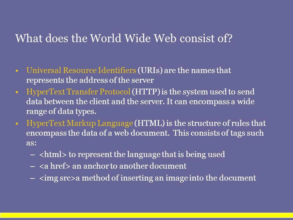 What does the World Wide Web consist of? Universal Resource Identifiers (URIs) are the names that represents the address of the server HyperText Trans