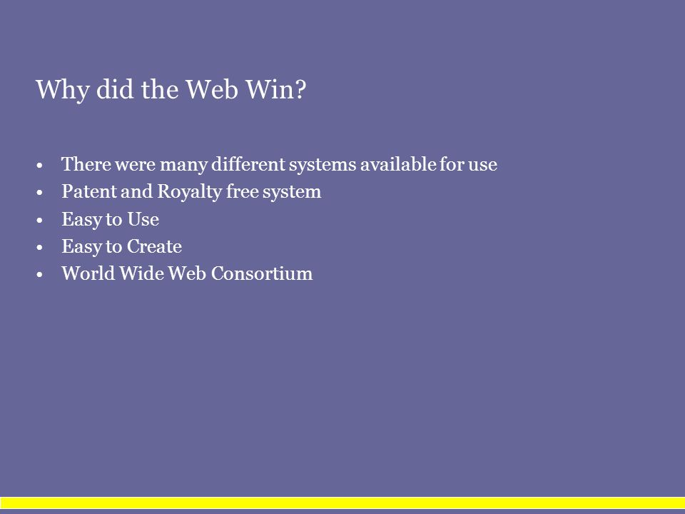 Why did the Web Win? There were many different systems available for use Patent and Royalty free system Easy to Use Easy to Create World Wide Web Cons