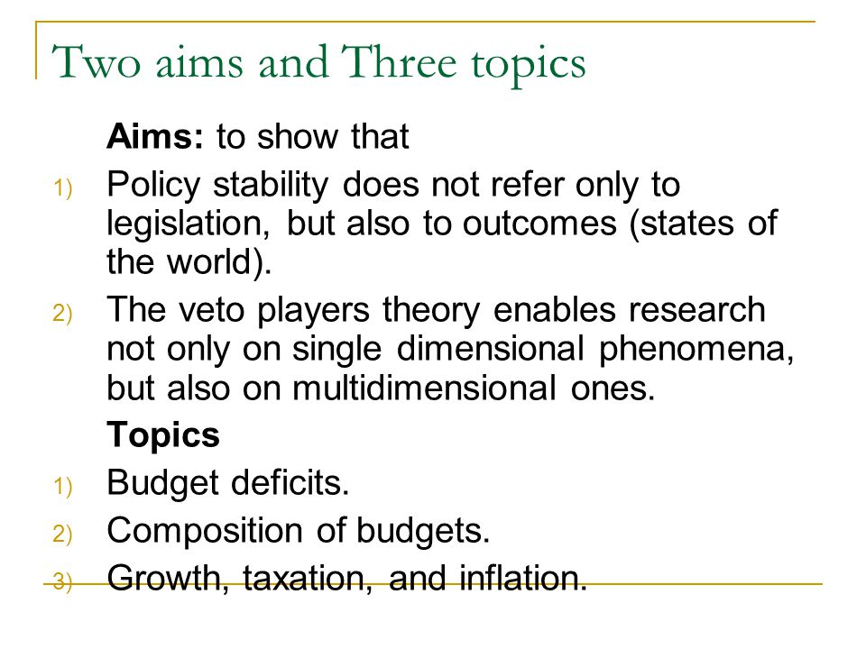 Two aims and Three topics Aims: to show that 1) Policy stability does not refer only to legislation, but also to outcomes (states of the world).