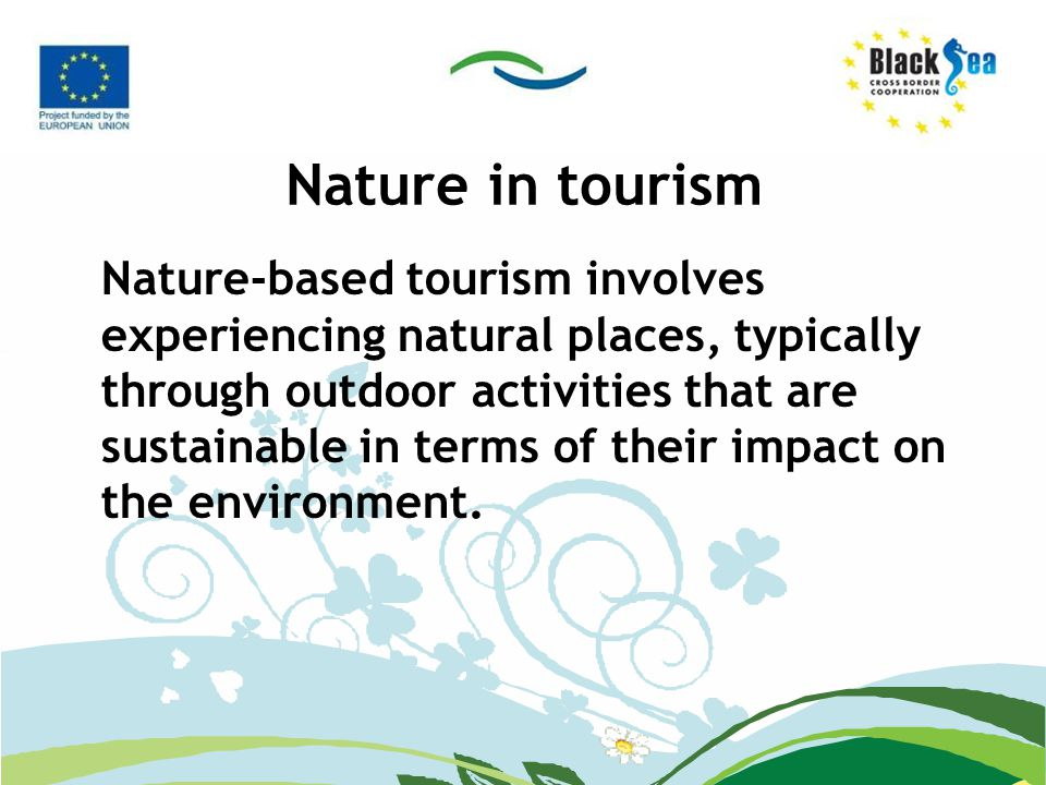 Nature in tourism Nature-based tourism involves experiencing natural places, typically through outdoor activities that are sustainable in terms of the