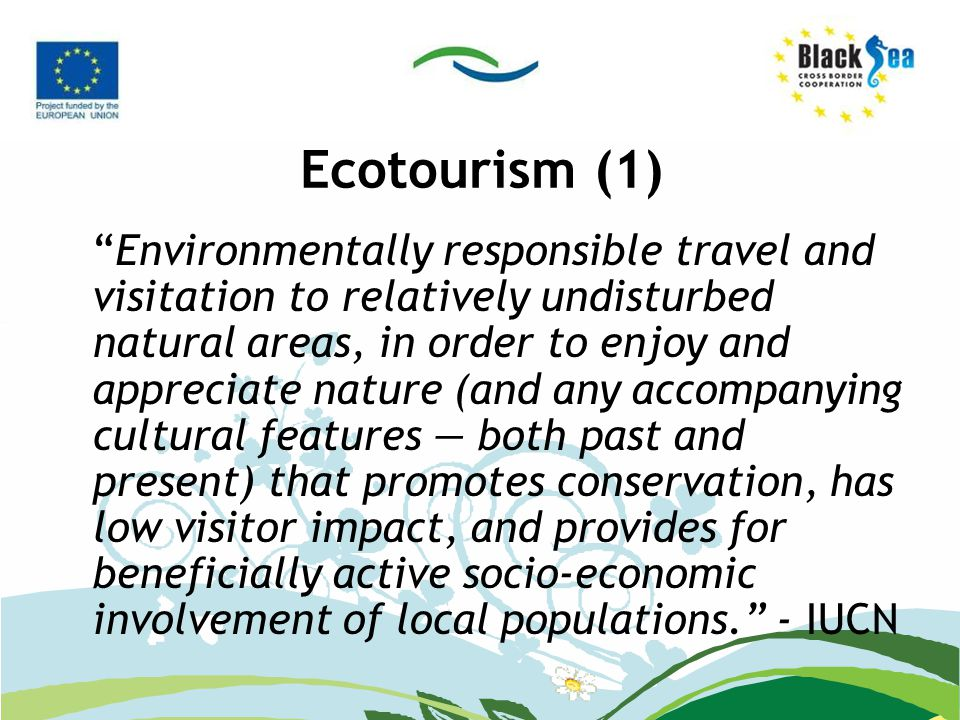 Ecotourism (1) Environmentally responsible travel and visitation to relatively undisturbed natural areas, in order to enjoy and appreciate nature (and any accompanying cultural features — both past and present) that promotes conservation, has low visitor impact, and provides for beneficially active socio-economic involvement of local populations. - IUCN