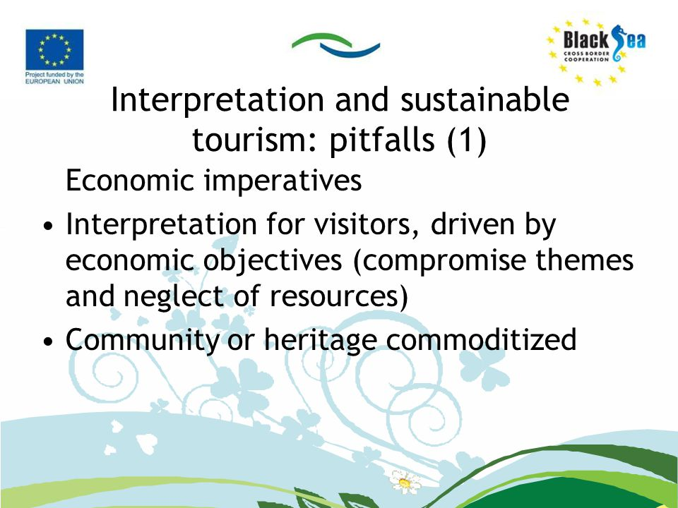Interpretation and sustainable tourism: pitfalls (1) Economic imperatives Interpretation for visitors, driven by economic objectives (compromise themes and neglect of resources) Community or heritage commoditized