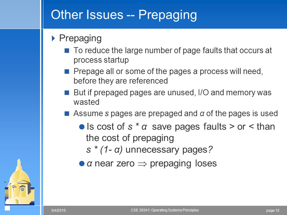page 125/4/2015 CSE 30341: Operating Systems Principles Other Issues -- Prepaging  Prepaging  To reduce the large number of page faults that occurs at process startup  Prepage all or some of the pages a process will need, before they are referenced  But if prepaged pages are unused, I/O and memory was wasted  Assume s pages are prepaged and α of the pages is used  Is cost of s * α save pages faults > or < than the cost of prepaging s * (1- α) unnecessary pages.