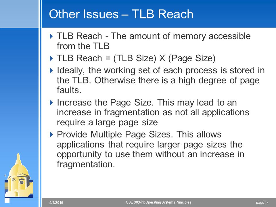page 145/4/2015 CSE 30341: Operating Systems Principles Other Issues – TLB Reach  TLB Reach - The amount of memory accessible from the TLB  TLB Reach = (TLB Size) X (Page Size)  Ideally, the working set of each process is stored in the TLB.
