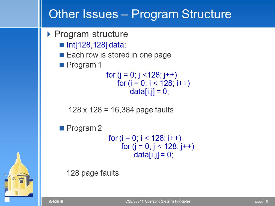 page 155/4/2015 CSE 30341: Operating Systems Principles Other Issues – Program Structure  Program structure  Int[128,128] data;  Each row is stored in one page  Program 1 for (j = 0; j <128; j++) for (i = 0; i < 128; i++) data[i,j] = 0; 128 x 128 = 16,384 page faults  Program 2 for (i = 0; i < 128; i++) for (j = 0; j < 128; j++) data[i,j] = 0; 128 page faults