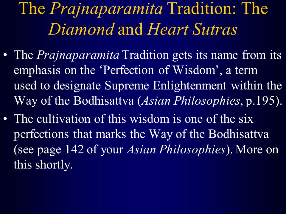 The Prajnaparamita Tradition: The Diamond and Heart Sutras The Prajnaparamita Tradition gets its name from its emphasis on the 'Perfection of Wisdom', a term used to designate Supreme Enlightenment within the Way of the Bodhisattva (Asian Philosophies, p.195).