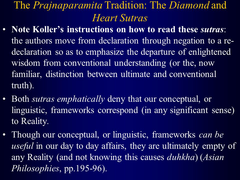 The Prajnaparamita Tradition: The Diamond and Heart Sutras Note Koller's instructions on how to read these sutras: the authors move from declaration through negation to a re- declaration so as to emphasize the departure of enlightened wisdom from conventional understanding (or the, now familiar, distinction between ultimate and conventional truth).