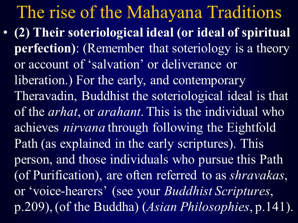 The rise of the Mahayana Traditions (2) Their soteriological ideal (or ideal of spiritual perfection): (Remember that soteriology is a theory or account of 'salvation' or deliverance or liberation.) For the early, and contemporary Theravadin, Buddhist the soteriological ideal is that of the arhat, or arahant.