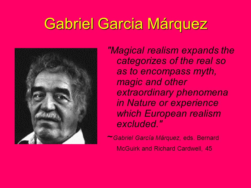 Gabriel Garcia Márquez Magical realism expands the categorizes of the real so as to encompass myth, magic and other extraordinary phenomena in Nature or experience which European realism excluded. ~ Gabriel García Márquez, eds.