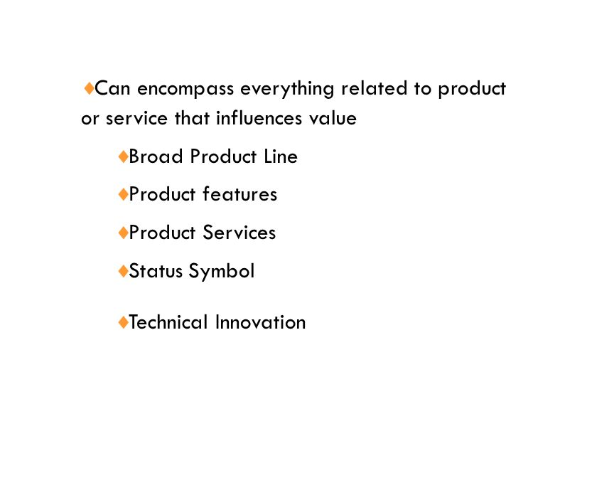  Can encompass everything related to product or service that influences value  Broad Product Line  Product features  Product Services  Status Symbol  Technical Innovation