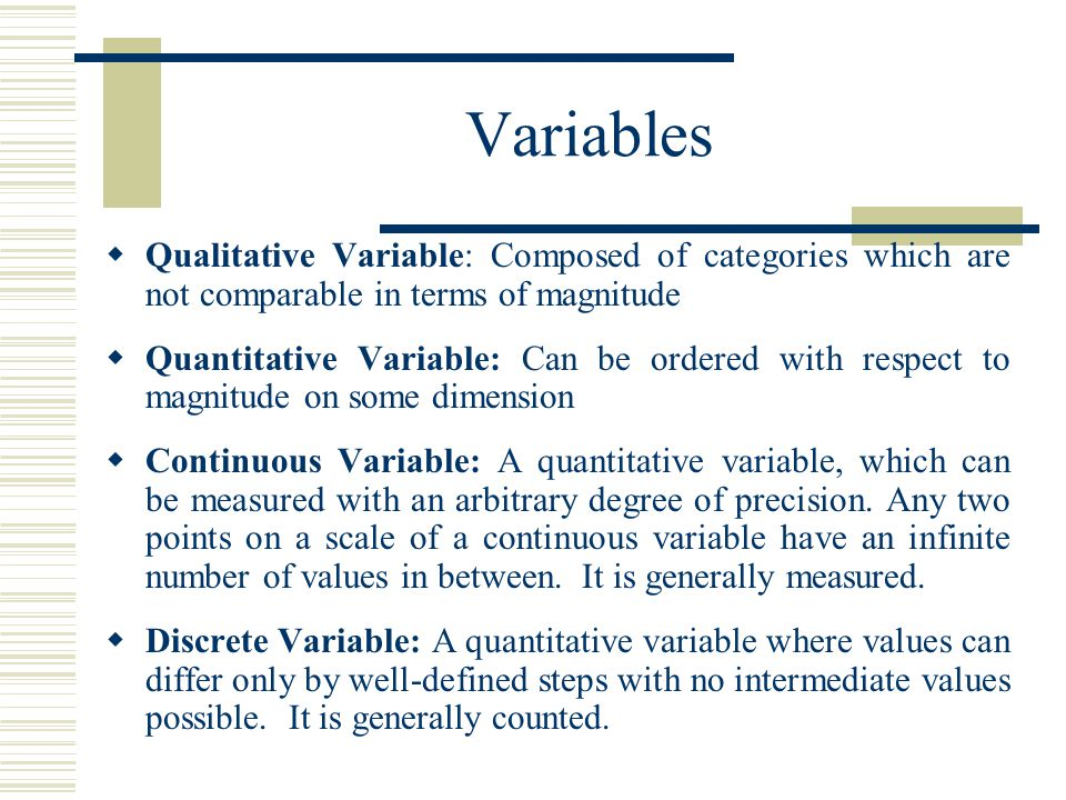 Variables  Qualitative Variable: Composed of categories which are not comparable in terms of magnitude  Quantitative Variable: Can be ordered with r