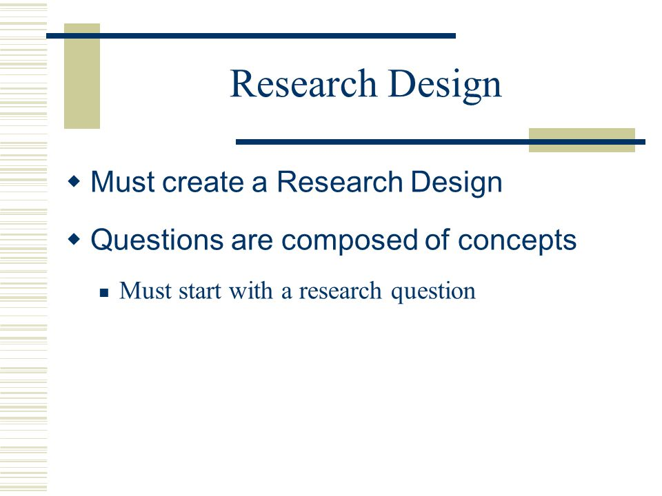 Research Design  Must create a Research Design  Questions are composed of concepts Must start with a research question