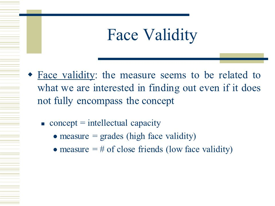 Face Validity  Face validity: the measure seems to be related to what we are interested in finding out even if it does not fully encompass the concep