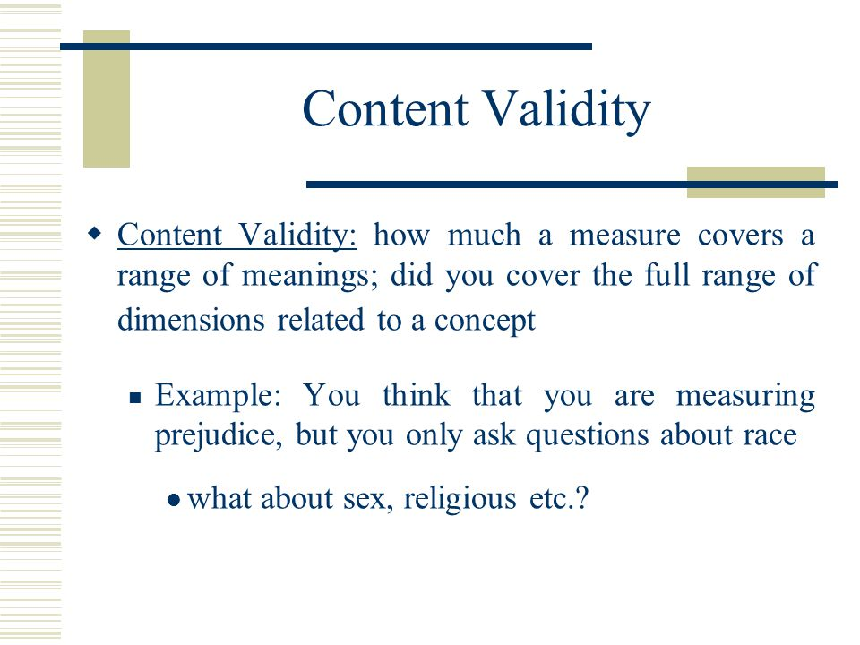 Content Validity  Content Validity: how much a measure covers a range of meanings; did you cover the full range of dimensions related to a concept Ex