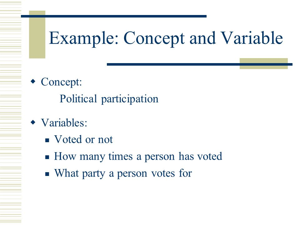 Example: Concept and Variable  Concept: Political participation  Variables: Voted or not How many times a person has voted What party a person votes