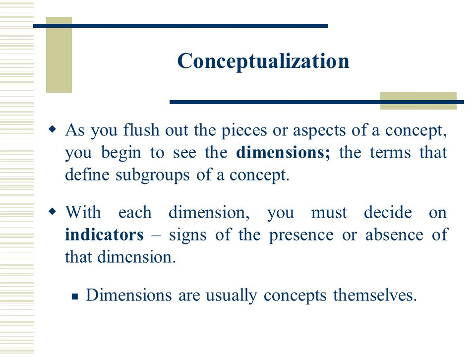 Conceptualization  As you flush out the pieces or aspects of a concept, you begin to see the dimensions; the terms that define subgroups of a concept