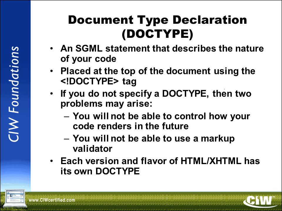 Document Type Declaration (DOCTYPE) An SGML statement that describes the nature of your code Placed at the top of the document using the tag If you do not specify a DOCTYPE, then two problems may arise: –You will not be able to control how your code renders in the future –You will not be able to use a markup validator Each version and flavor of HTML/XHTML has its own DOCTYPE