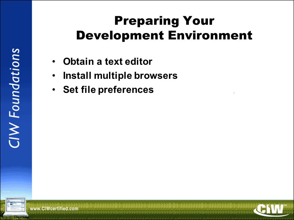 Preparing Your Development Environment Obtain a text editor Install multiple browsers Set file preferences