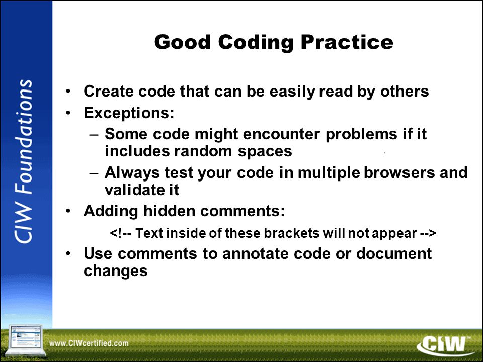 Good Coding Practice Create code that can be easily read by others Exceptions: –Some code might encounter problems if it includes random spaces –Always test your code in multiple browsers and validate it Adding hidden comments: Use comments to annotate code or document changes