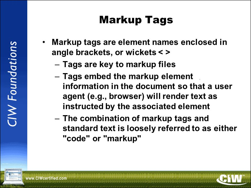 Markup Tags Markup tags are element names enclosed in angle brackets, or wickets –Tags are key to markup files –Tags embed the markup element information in the document so that a user agent (e.g., browser) will render text as instructed by the associated element –The combination of markup tags and standard text is loosely referred to as either code or markup