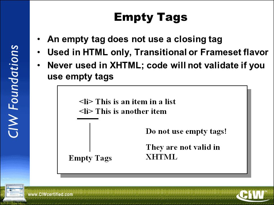 Empty Tags An empty tag does not use a closing tag Used in HTML only, Transitional or Frameset flavor Never used in XHTML; code will not validate if you use empty tags