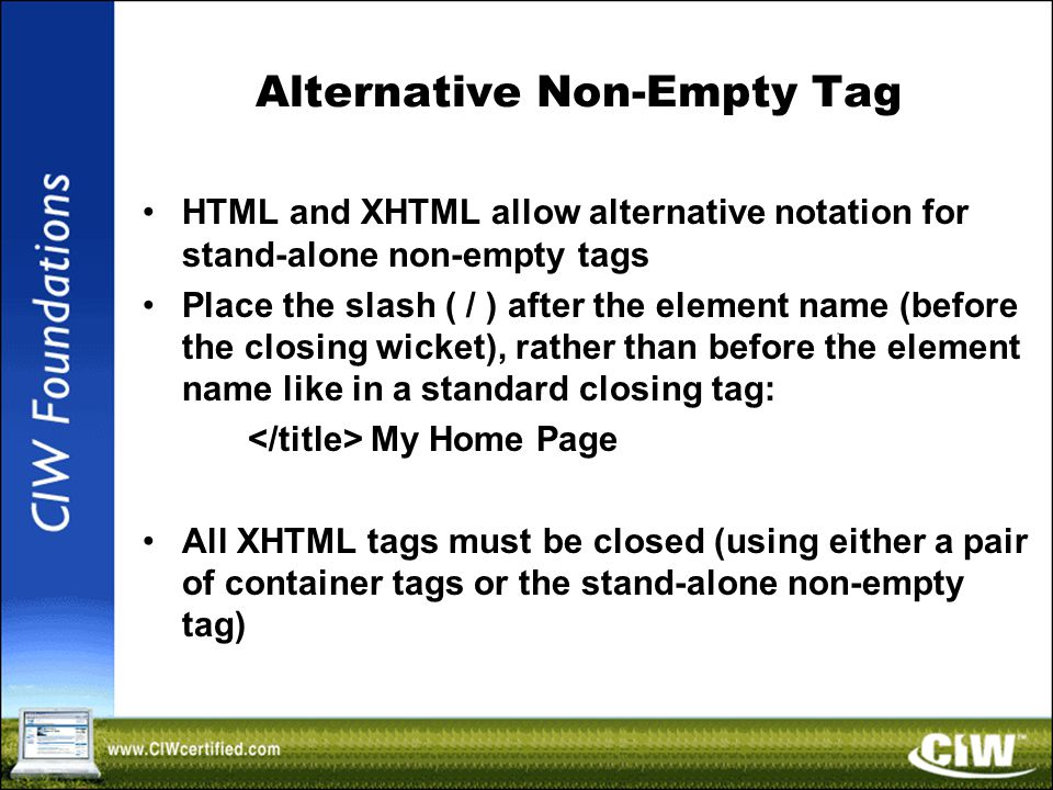 Alternative Non-Empty Tag HTML and XHTML allow alternative notation for stand-alone non-empty tags Place the slash ( / ) after the element name (before the closing wicket), rather than before the element name like in a standard closing tag: My Home Page All XHTML tags must be closed (using either a pair of container tags or the stand-alone non-empty tag)