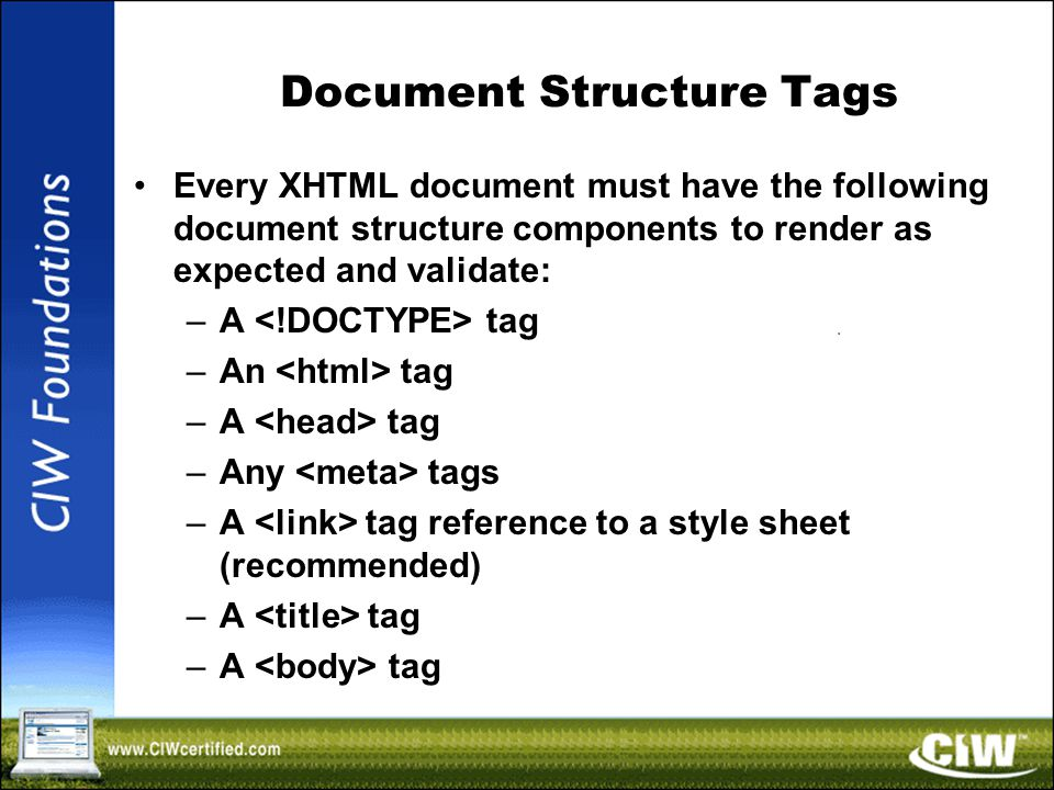 Document Structure Tags Every XHTML document must have the following document structure components to render as expected and validate: –A tag –An tag –A tag –Any tags –A tag reference to a style sheet (recommended) –A tag