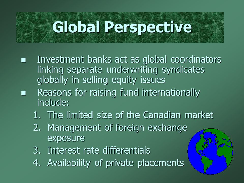 Global Perspective n Investment banks act as global coordinators linking separate underwriting syndicates globally in selling equity issues n Reasons for raising fund internationally include: 1.The limited size of the Canadian market 2.Management of foreign exchange exposure 3.Interest rate differentials 4.Availability of private placements