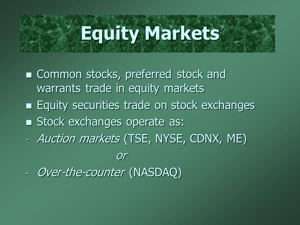 Equity Markets n Common stocks, preferred stock and warrants trade in equity markets n Equity securities trade on stock exchanges n Stock exchanges operate as: - Auction markets (TSE, NYSE, CDNX, ME) or - Over-the-counter (NASDAQ)