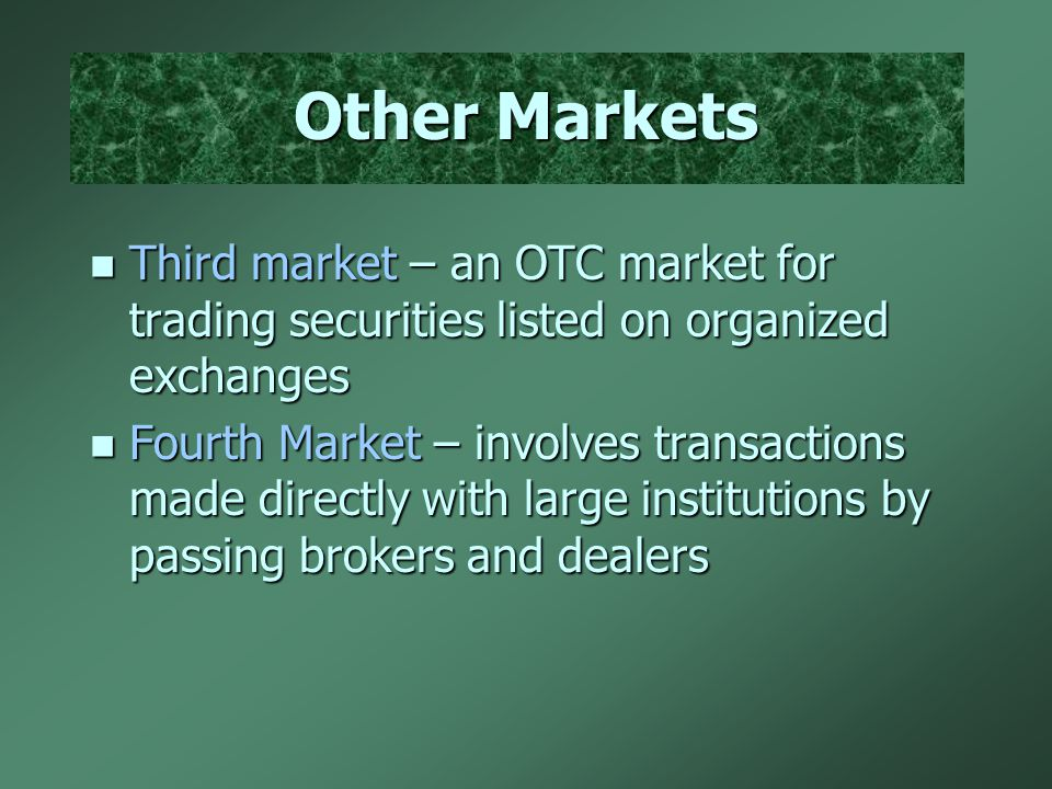 Other Markets n Third market – an OTC market for trading securities listed on organized exchanges n Fourth Market – involves transactions made directly with large institutions by passing brokers and dealers