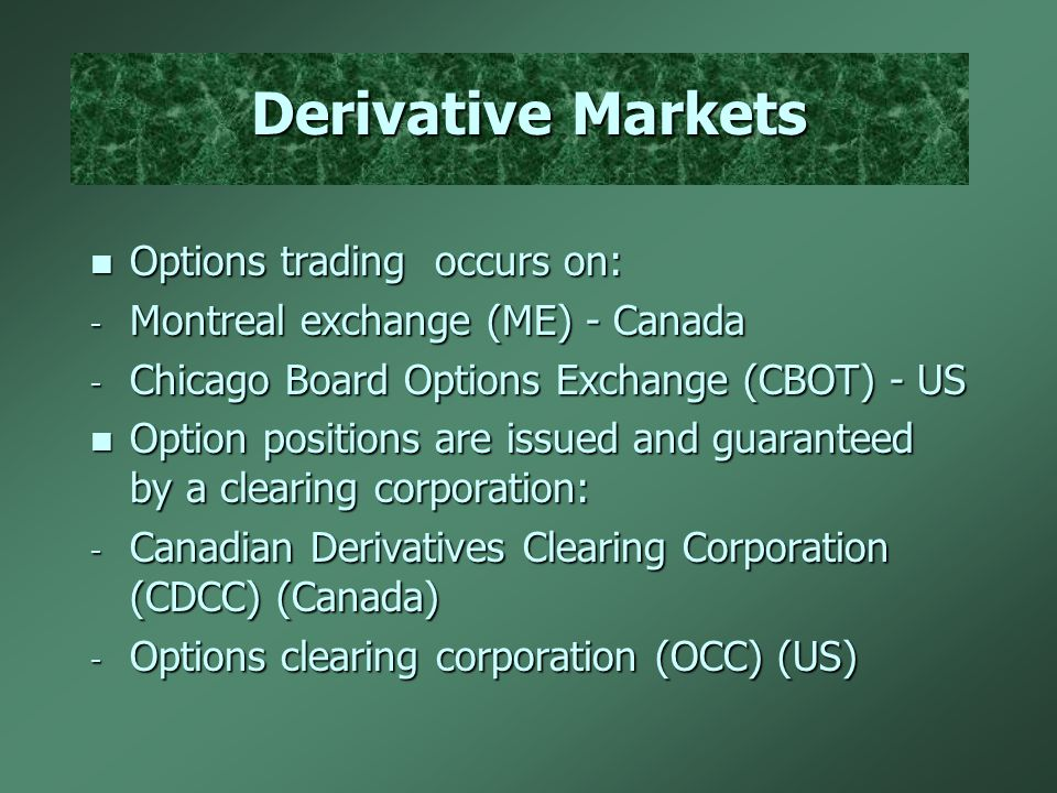 Derivative Markets n Options trading occurs on: - Montreal exchange (ME) - Canada - Chicago Board Options Exchange (CBOT) - US n Option positions are issued and guaranteed by a clearing corporation: - Canadian Derivatives Clearing Corporation (CDCC) (Canada) - Options clearing corporation (OCC) (US)