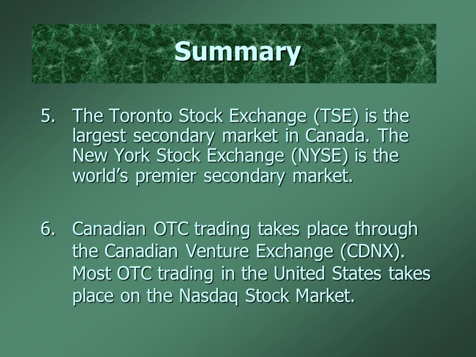 Summary 5.The Toronto Stock Exchange (TSE) is the largest secondary market in Canada.